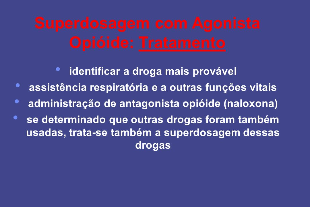 Superdosagem com Agonista Opióide: Tratamento identificar a droga mais provável assistência respiratória e a outras funções vitais administração de an