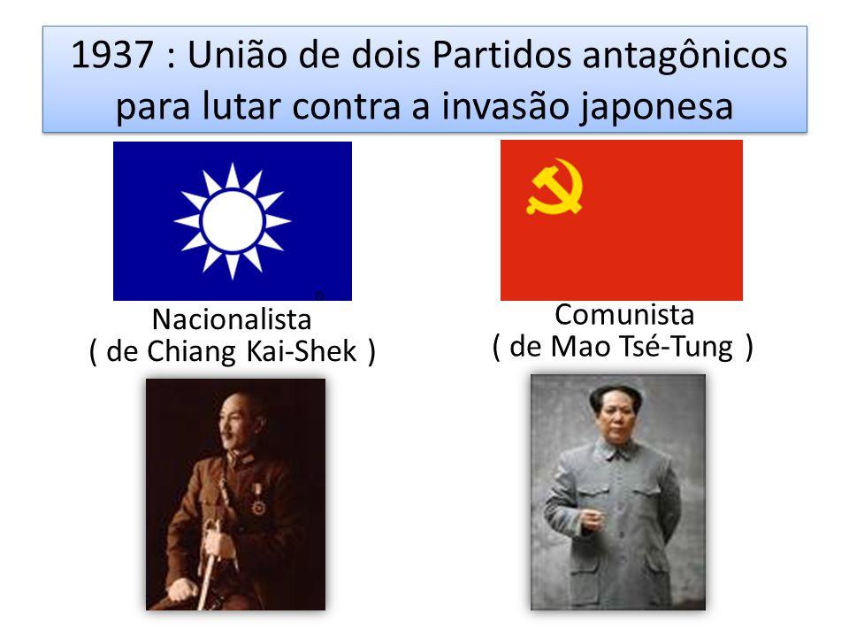 1937 : União de dois Partidos antagônicos para lutar contra a invasão japonesa o Nacionalista ( de Chiang Kai-Shek ) Comunista ( de Mao Tsé-Tung )