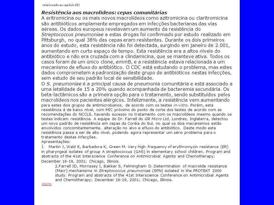 Resistência antibiótica (relacionado ao capítulo 85) Resistência aos macrolídeos: cepas comunitárias A eritromicina ou os mais novos macrolídeos como azitromicina ou claritromicina são antibióticos amplamente empregados em infecções bacterianas das vias aéreas.