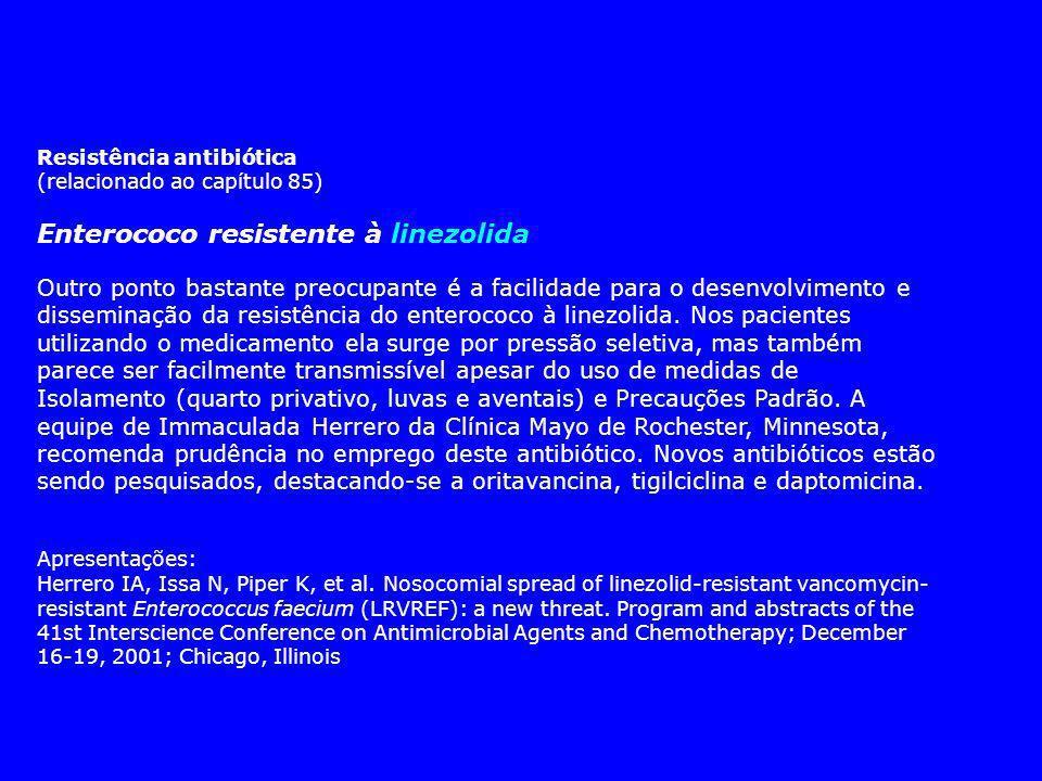 Resistência antibiótica (relacionado ao capítulo 85) Enterococo resistente à linezolida Outro ponto bastante preocupante é a facilidade para o desenvolvimento e disseminação da resistência do enterococo à linezolida.