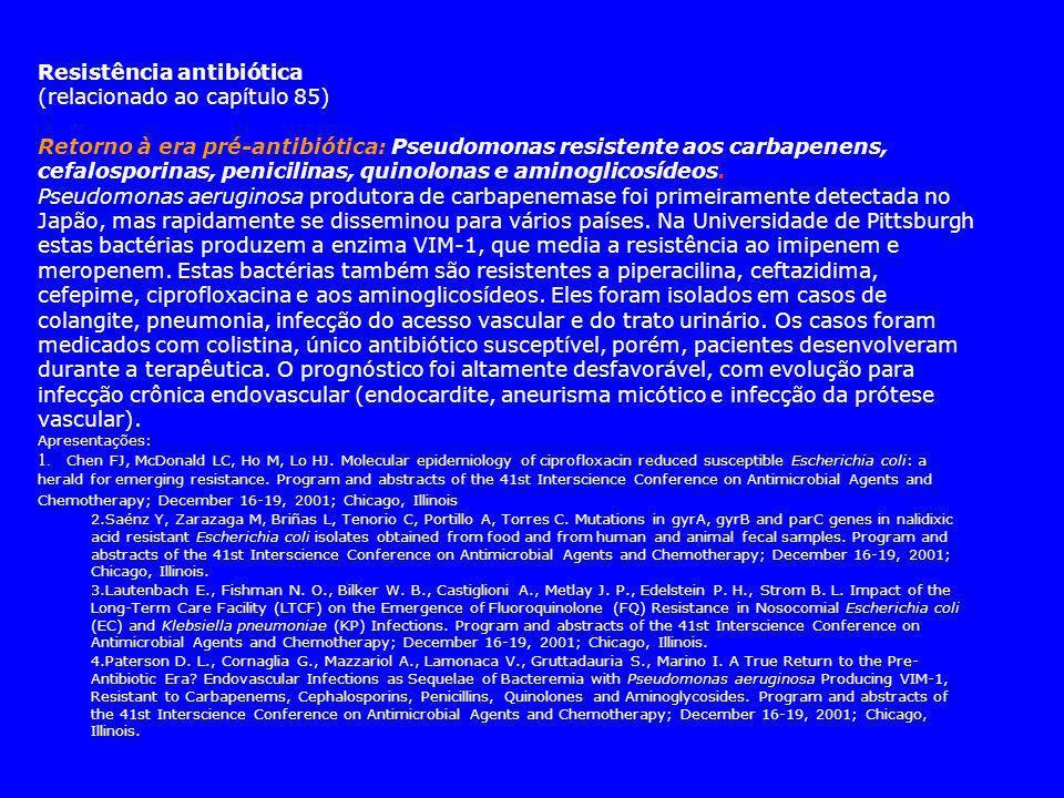 Resistência antibiótica (relacionado ao capítulo 85) Retorno à era pré-antibiótica: Pseudomonas resistente aos carbapenens, cefalosporinas, penicilinas, quinolonas e aminoglicosídeos.