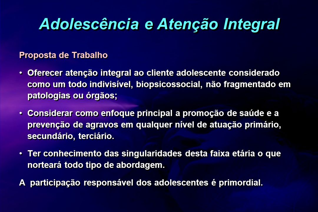 Adolescência e Atenção Integral Proposta de Trabalho Oferecer atenção integral ao cliente adolescente considerado como um todo indivisível, biopsicoss