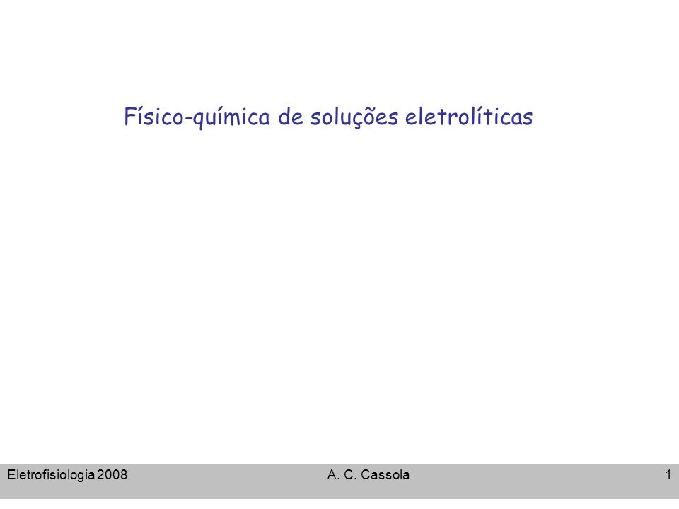Eletrofisiologia 2008A. C. Cassola1 Físico-química de soluções eletrolíticas