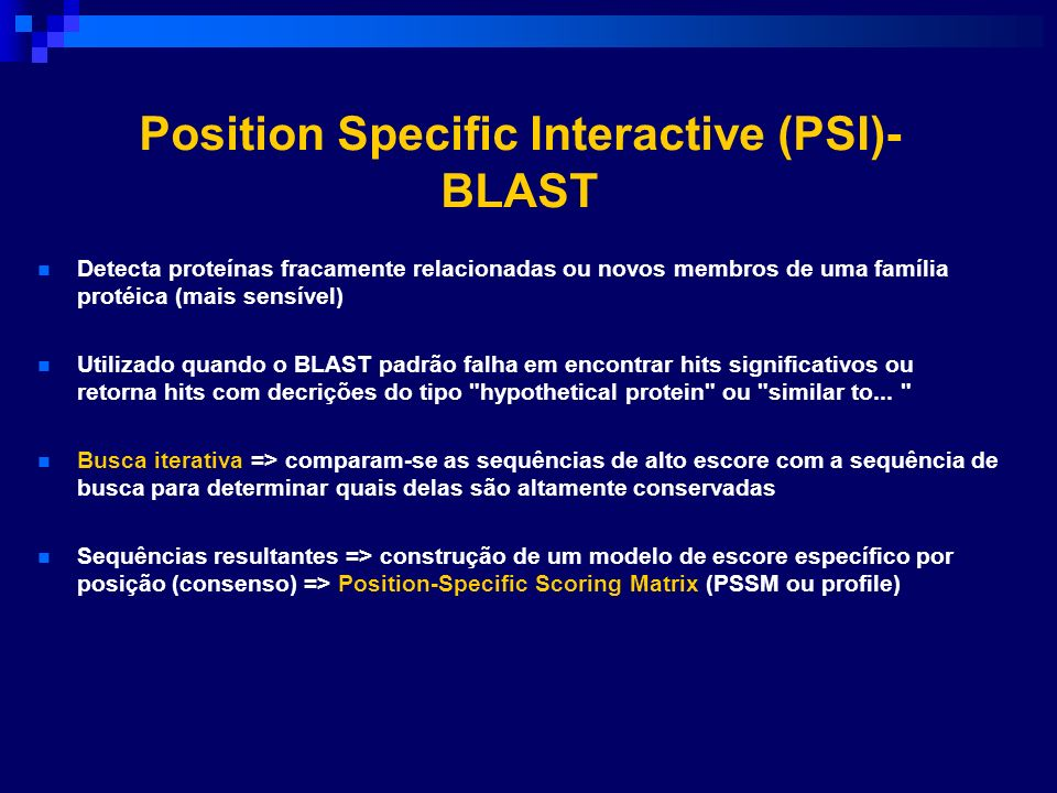 Position Specific Interactive (PSI)- BLAST Detecta proteínas fracamente relacionadas ou novos membros de uma família protéica (mais sensível) Utilizad