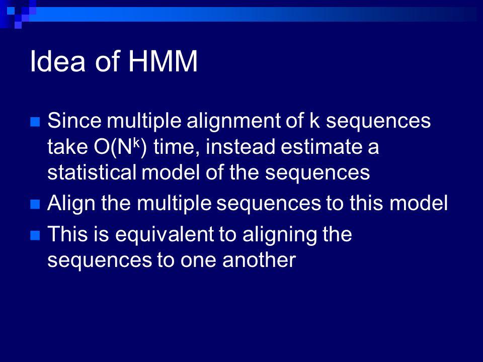 Idea of HMM Since multiple alignment of k sequences take O(N k ) time, instead estimate a statistical model of the sequences Align the multiple sequen