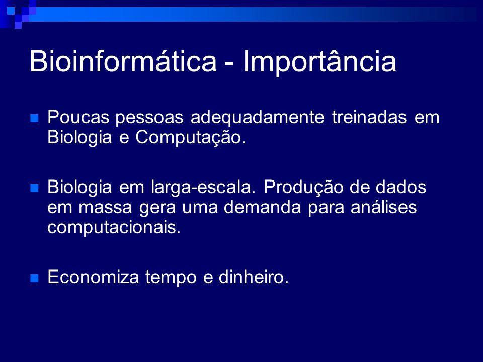 Bioinformática - Importância Poucas pessoas adequadamente treinadas em Biologia e Computação. Biologia em larga-escala. Produção de dados em massa ger