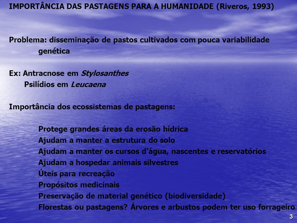 3 IMPORTÂNCIA DAS PASTAGENS PARA A HUMANIDADE (Riveros, 1993) Problema: disseminação de pastos cultivados com pouca variabilidade genética Ex: Antracn