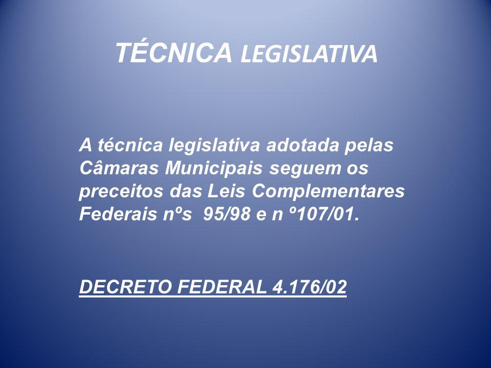TÉCNICA LEGISLATIVA A técnica legislativa adotada pelas Câmaras Municipais seguem os preceitos das Leis Complementares Federais nºs 95/98 e n º107/01.