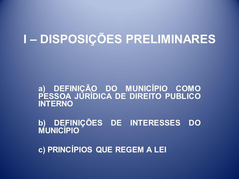 I – DISPOSIÇÕES PRELIMINARES a) DEFINIÇÃO DO MUNICÍPIO COMO PESSOA JURÍDICA DE DIREITO PUBLICO INTERNO b) DEFINIÇÕES DE INTERESSES DO MUNICÍPIO c) PRI