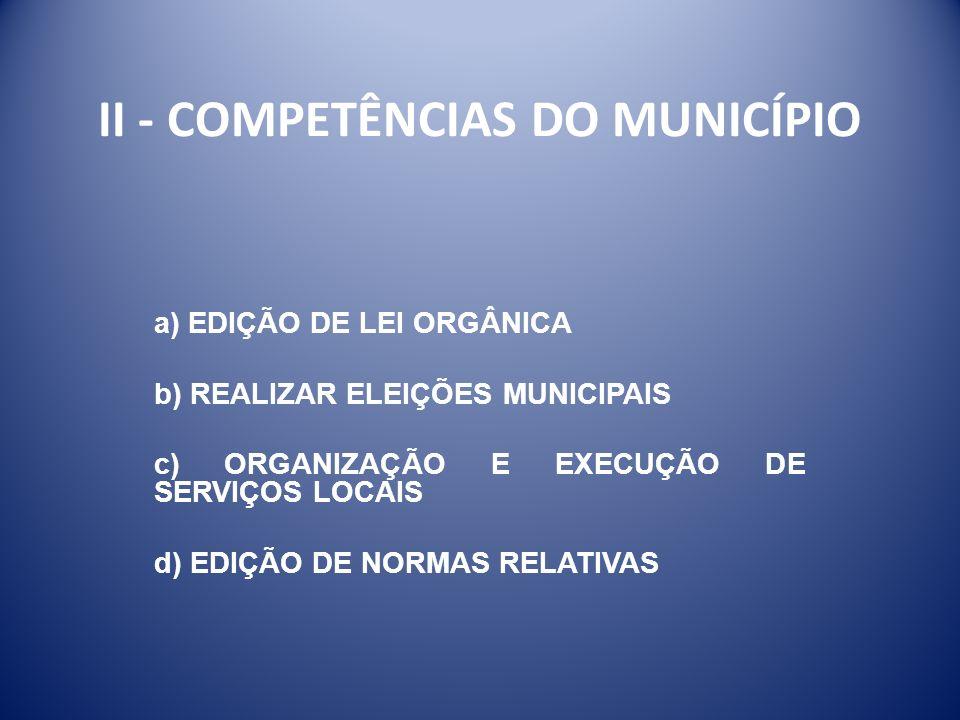 II - COMPETÊNCIAS DO MUNICÍPIO a) EDIÇÃO DE LEI ORGÂNICA b) REALIZAR ELEIÇÕES MUNICIPAIS c) ORGANIZAÇÃO E EXECUÇÃO DE SERVIÇOS LOCAIS d) EDIÇÃO DE NOR