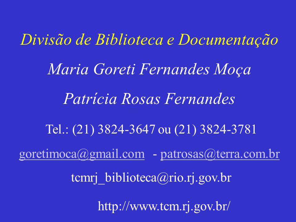 Divisão de Biblioteca e Documentação Maria Goreti Fernandes Moça Patrícia Rosas Fernandes Tel.: (21) 3824-3647 ou (21) 3824-3781 goretimoca@gmail.comgoretimoca@gmail.com - patrosas@terra.com.brpatrosas@terra.com.br tcmrj_biblioteca@rio.rj.gov.br http://www.tcm.rj.gov.br/