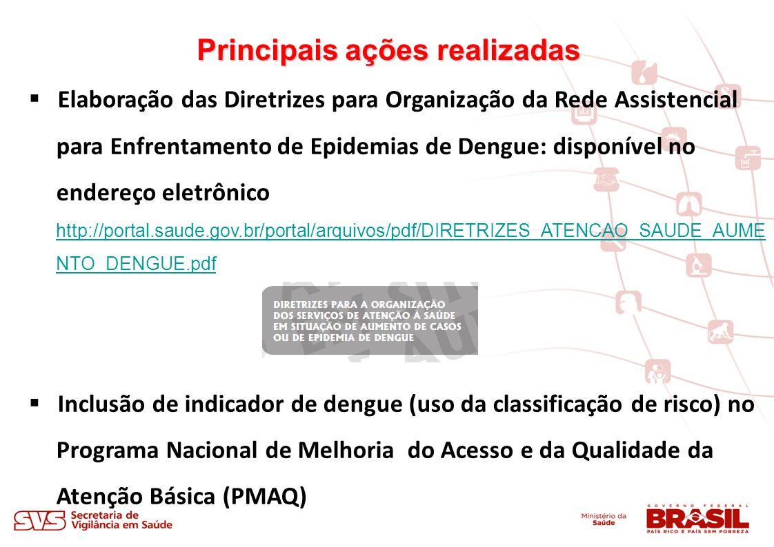 Principais ações realizadas Elaboração das Diretrizes para Organização da Rede Assistencial para Enfrentamento de Epidemias de Dengue: disponível no endereço eletrônico http://portal.saude.gov.br/portal/arquivos/pdf/DIRETRIZES_ATENCAO_SAUDE_AUME NTO_DENGUE.pdf http://portal.saude.gov.br/portal/arquivos/pdf/DIRETRIZES_ATENCAO_SAUDE_AUME NTO_DENGUE.pdf Inclusão de indicador de dengue (uso da classificação de risco) no Programa Nacional de Melhoria do Acesso e da Qualidade da Atenção Básica (PMAQ)