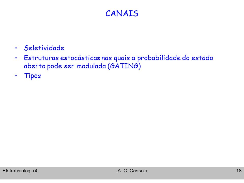 Eletrofisiologia 4A. C. Cassola18 CANAIS Seletividade Estruturas estocásticas nas quais a probabilidade do estado aberto pode ser modulada (GATING) Ti