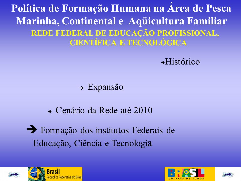 Política de Formação Humana na Área de Pesca Marinha, Continental e Aqüicultura Familiar REDE FEDERAL DE EDUCAÇÃO PROFISSIONAL, CIENTÍFICA E TECNOLÓGI