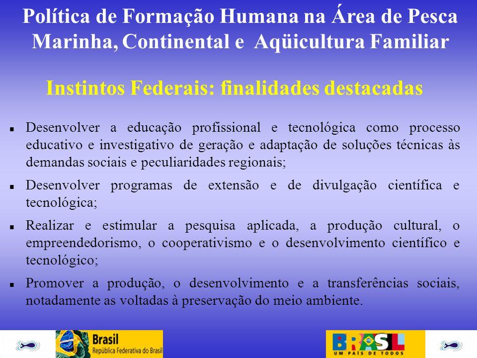 Política de Formação Humana na Área de Pesca Marinha, Continental e Aqüicultura Familiar Instintos Federais: finalidades destacadas Desenvolver a educ