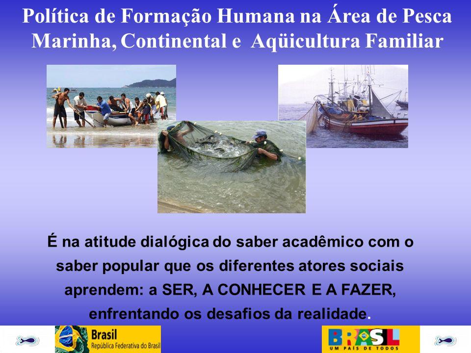 Política de Formação Humana na Área de Pesca Marinha, Continental e Aqüicultura Familiar É na atitude dialógica do saber acadêmico com o saber popular