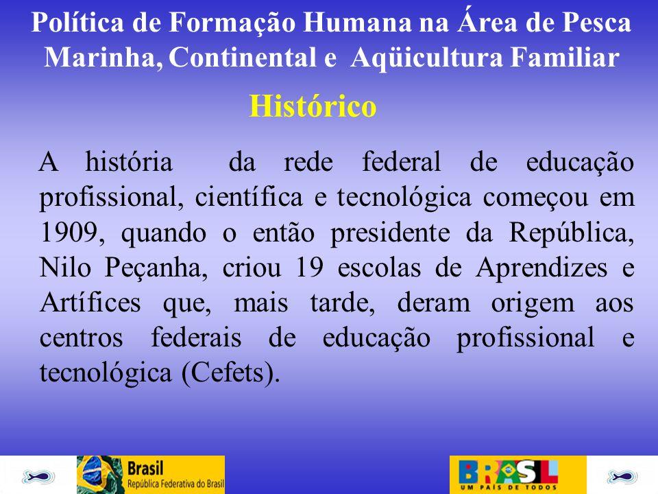 Política de Formação Humana na Área de Pesca Marinha, Continental e Aqüicultura Familiar Histórico A história da rede federal de educação profissional