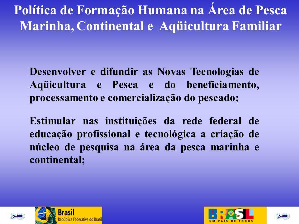 Política de Formação Humana na Área de Pesca Marinha, Continental e Aqüicultura Familiar Desenvolver e difundir as Novas Tecnologias de Aqüicultura e