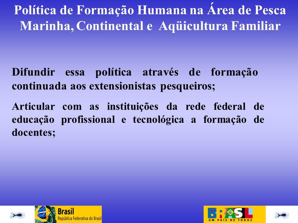 Política de Formação Humana na Área de Pesca Marinha, Continental e Aqüicultura Familiar Difundir essa política através de formação continuada aos ext