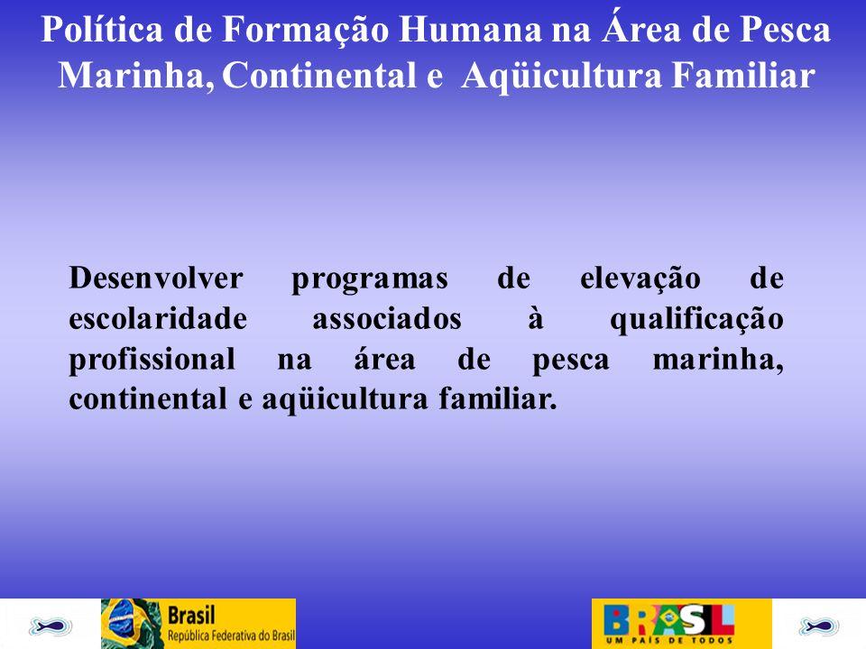 Política de Formação Humana na Área de Pesca Marinha, Continental e Aqüicultura Familiar Desenvolver programas de elevação de escolaridade associados