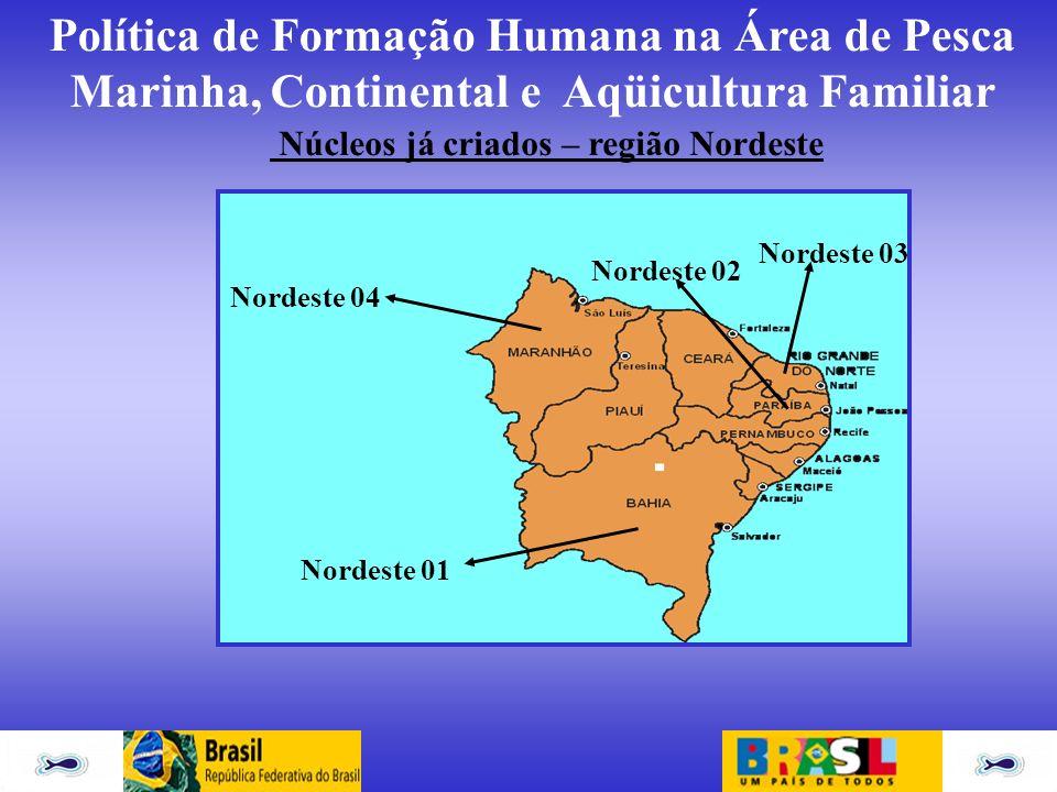 Política de Formação Humana na Área de Pesca Marinha, Continental e Aqüicultura Familiar Núcleos já criados – região Nordeste Nordeste 01 Nordeste 02