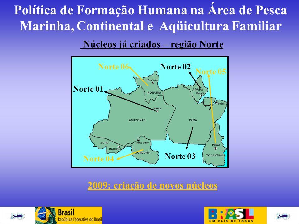 Política de Formação Humana na Área de Pesca Marinha, Continental e Aqüicultura Familiar Norte 01 Núcleos já criados – região Norte Norte 02 Norte 03