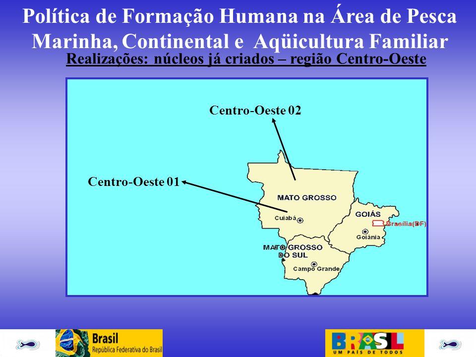 Política de Formação Humana na Área de Pesca Marinha, Continental e Aqüicultura Familiar Centro-Oeste 01 Centro-Oeste 02 Realizações: núcleos já criad