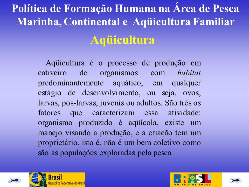 Política de Formação Humana na Área de Pesca Marinha, Continental e Aqüicultura Familiar Aqüicultura Aqüicultura é o processo de produção em cativeiro
