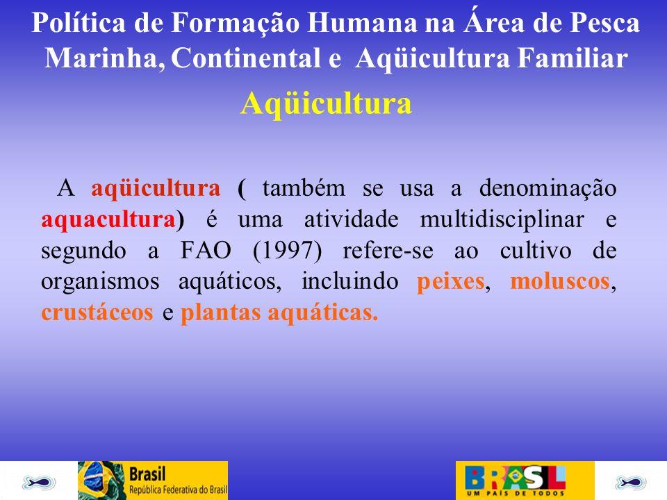 Política de Formação Humana na Área de Pesca Marinha, Continental e Aqüicultura Familiar Aqüicultura A aqüicultura ( também se usa a denominação aquac