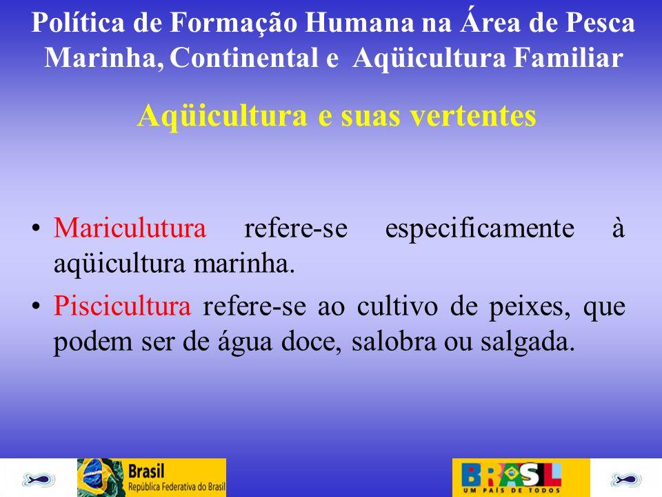Política de Formação Humana na Área de Pesca Marinha, Continental e Aqüicultura Familiar Aqüicultura e suas vertentes Mariculutura refere-se especific