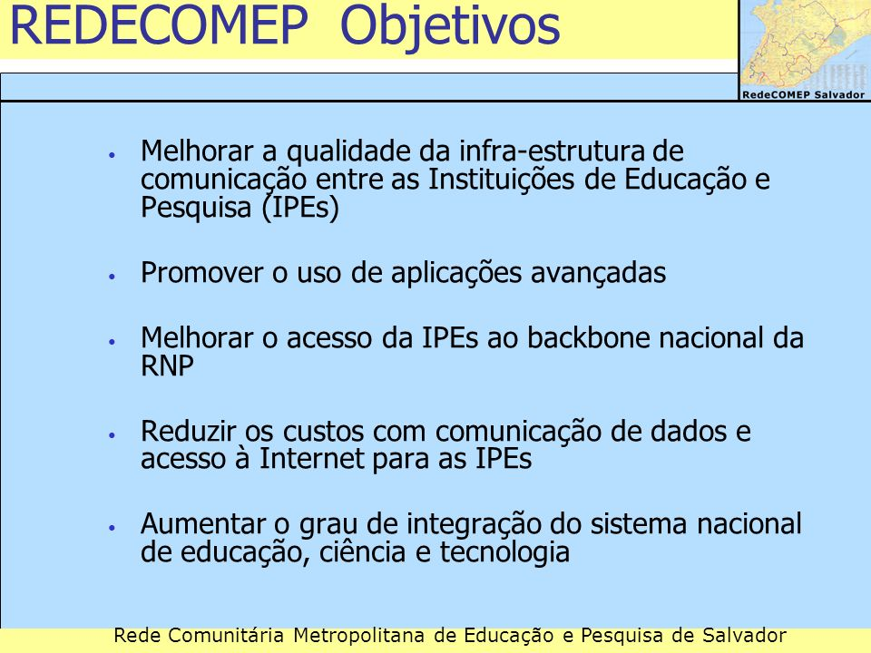 Rede Comunitária Metropolitana de Educação e Pesquisa de Salvador REDECOMEP Metas Implantar/apoiar infra-estruturas ópticas em 26 cidades atendidas por Pontos de Presença (PoPs) primários da RNP Promover a formação de consórcios para gestão e operação da infra-estrutura metropolitana Buscar um modelo que assegure a auto-sustentação dos consórcios Facilitar a interligação das redes de campus (intranets) nas áreas metropolitanas