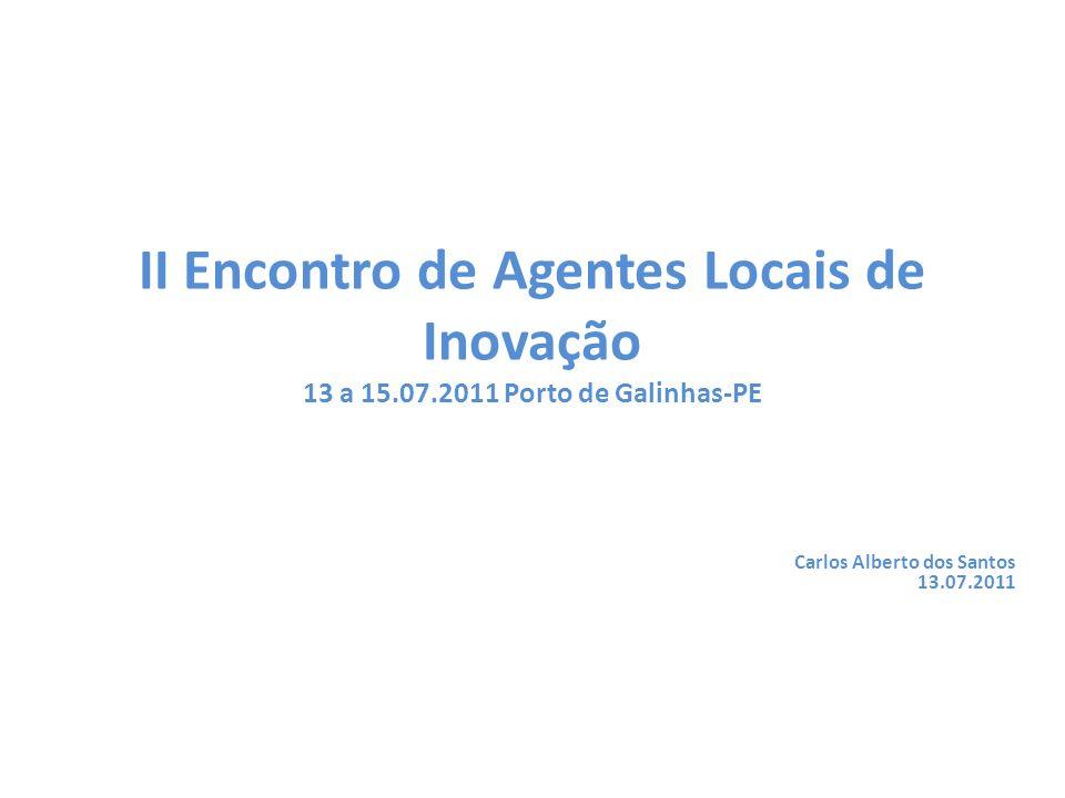 Carlos Alberto dos Santos 13.07.2011 II Encontro de Agentes Locais de Inovação 13 a 15.07.2011 Porto de Galinhas-PE