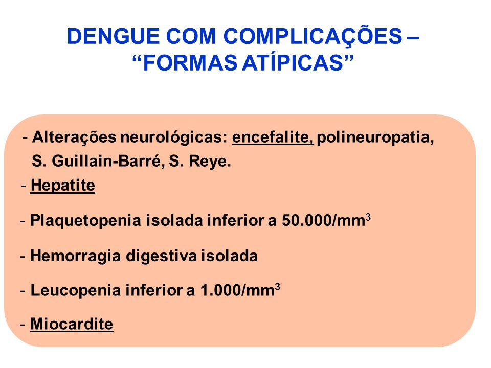 DENGUE COM COMPLICAÇÕES – FORMAS ATÍPICAS - Alterações neurológicas: encefalite, polineuropatia, S. Guillain-Barré, S. Reye. -Hepatite - Plaquetopenia