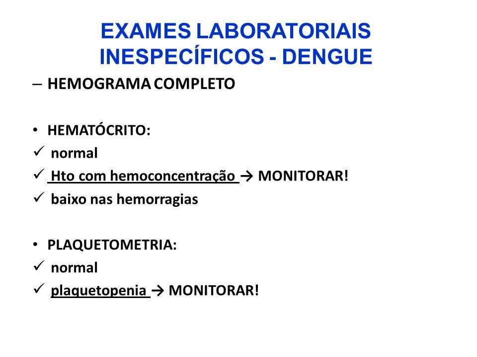 EXAMES LABORATORIAIS INESPECÍFICOS - DENGUE – HEMOGRAMA COMPLETO HEMATÓCRITO: normal Hto com hemoconcentração MONITORAR! baixo nas hemorragias PLAQUET