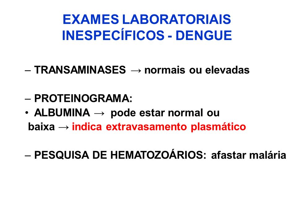 EXAMES LABORATORIAIS INESPECÍFICOS - DENGUE –TRANSAMINASES normais ou elevadas –PROTEINOGRAMA: ALBUMINA pode estar normal ou baixa indica extravasamen