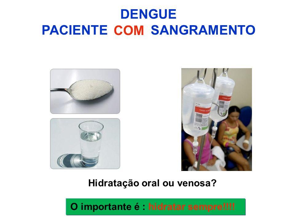 Hidratação oral ou venosa? O importante é : hidratar sempre!!!! DENGUE PACIENTE SANGRAMENTO COM