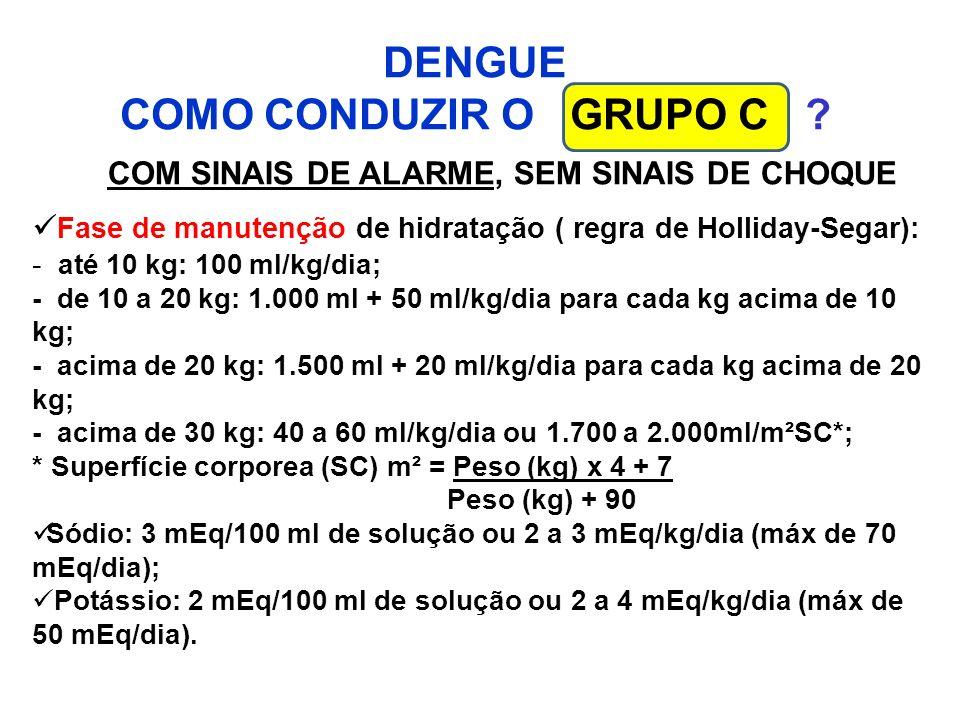 DENGUE COMO CONDUZIR O GRUPO C ? COM SINAIS DE ALARME, SEM SINAIS DE CHOQUE Fase de manutenção de hidratação ( regra de Holliday-Segar): - até 10 kg: