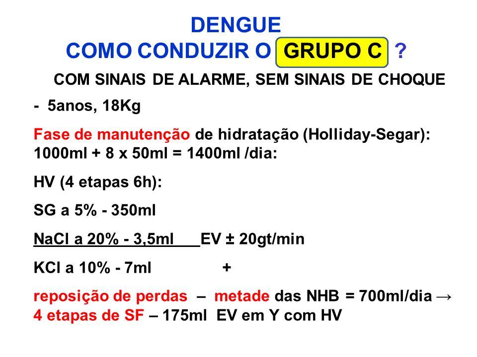 DENGUE COMO CONDUZIR O GRUPO C ? COM SINAIS DE ALARME, SEM SINAIS DE CHOQUE - 5anos, 18Kg Fase de manutenção de hidratação (Holliday-Segar): 1000ml +