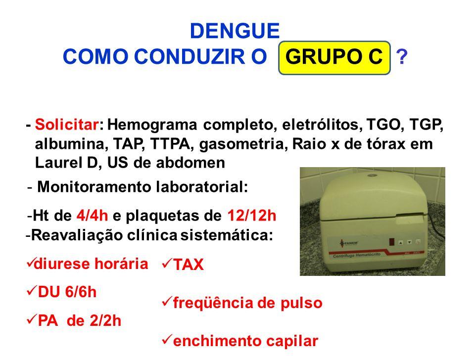 DENGUE COMO CONDUZIR O GRUPO C ? - Monitoramento laboratorial: -Ht de 4/4h e plaquetas de 12/12h -Reavaliação clínica sistemática: diurese horária DU