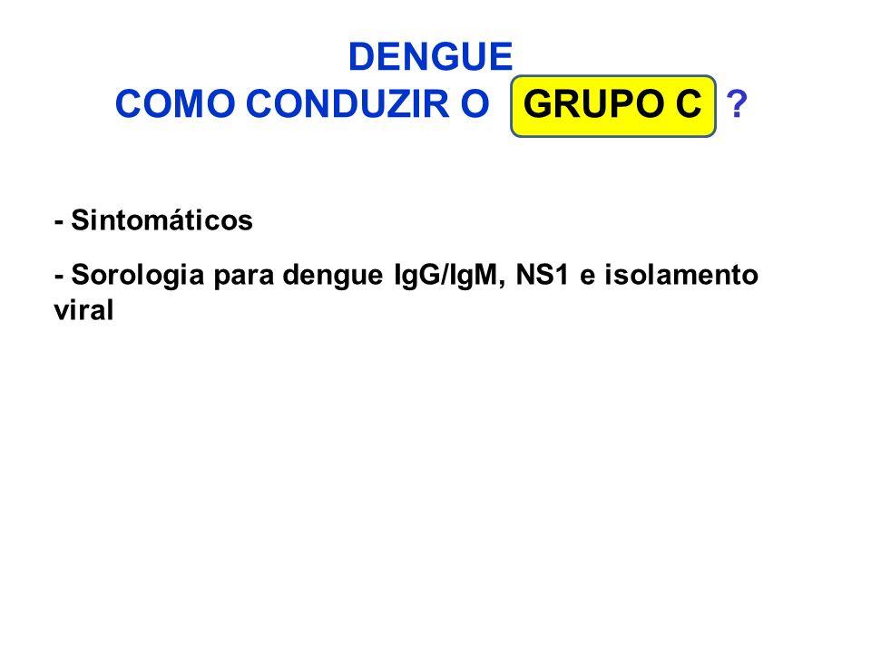 DENGUE COMO CONDUZIR O GRUPO C ? - Sintomáticos - Sorologia para dengue IgG/IgM, NS1 e isolamento viral