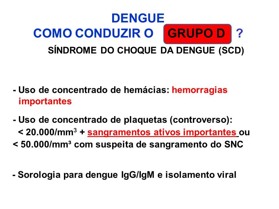 DENGUE COMO CONDUZIR O GRUPO D ? SÍNDROME DO CHOQUE DA DENGUE (SCD) - Uso de concentrado de hemácias: hemorragias importantes - Uso de concentrado de