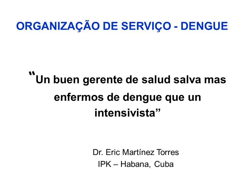 Un buen gerente de salud salva mas enfermos de dengue que un intensivista Dr. Eric Martínez Torres IPK – Habana, Cuba ORGANIZAÇÃO DE SERVIÇO - DENGUE