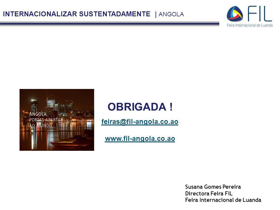 INTERNACIONALIZAR SUSTENTADAMENTE | ANGOLA feiras@fil-angola.co.ao www.fil-angola.co.ao Susana Gomes Pereira Directora Feira FIL Feira Internacional de Luanda OBRIGADA !