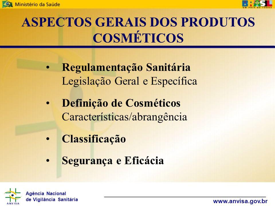 Agência Nacional de Vigilância Sanitária www.anvisa.gov.br Regulamentação Sanitária Legislação Geral e Específica Definição de Cosméticos Característi