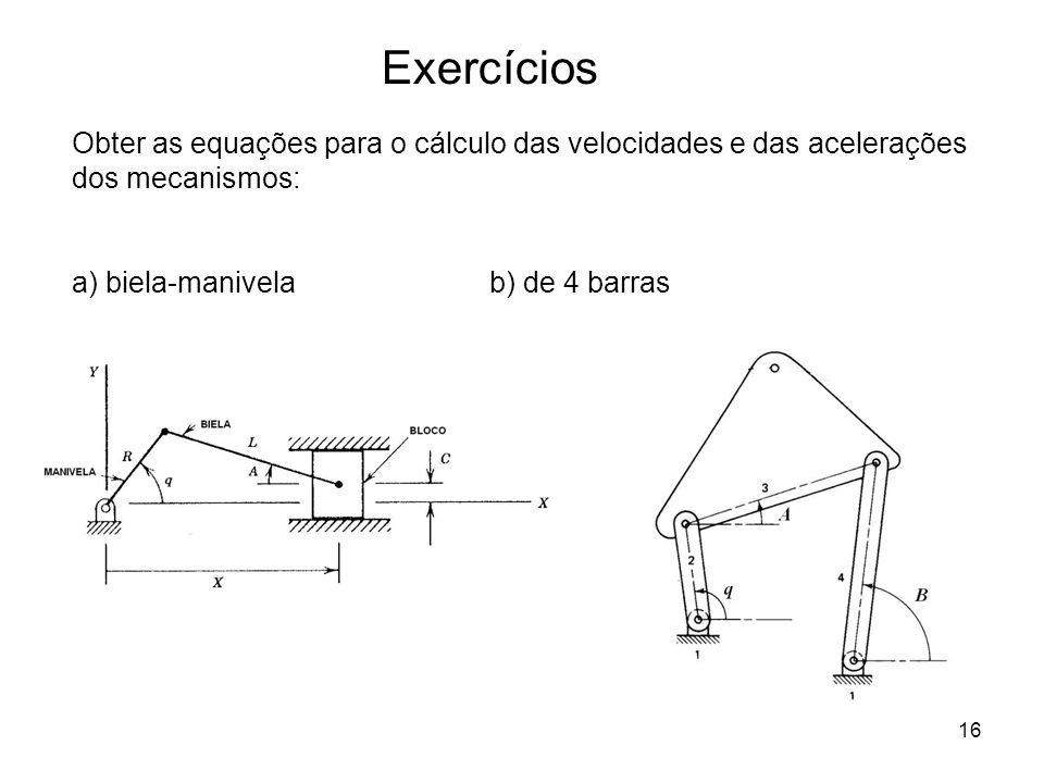 16 Exercícios Obter as equações para o cálculo das velocidades e das acelerações dos mecanismos: a) biela-manivelab) de 4 barras