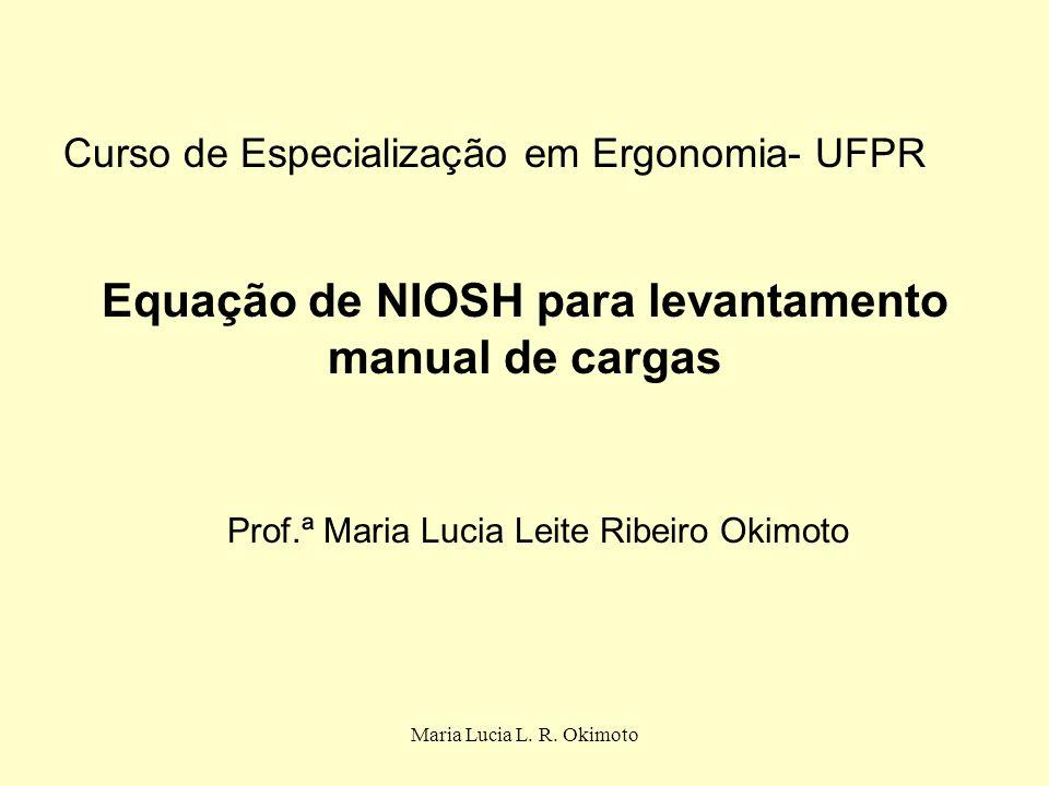 Maria Lucia L. R. Okimoto Equação de NIOSH para levantamento manual de cargas Prof.ª Maria Lucia Leite Ribeiro Okimoto Curso de Especialização em Ergo