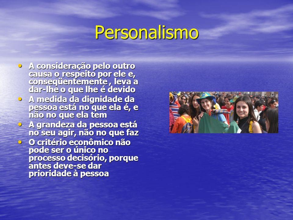 Personalismo A consideração pelo outro causa o respeito por ele e, conseqüentemente, leva a dar-lhe o que lhe é devido A consideração pelo outro causa