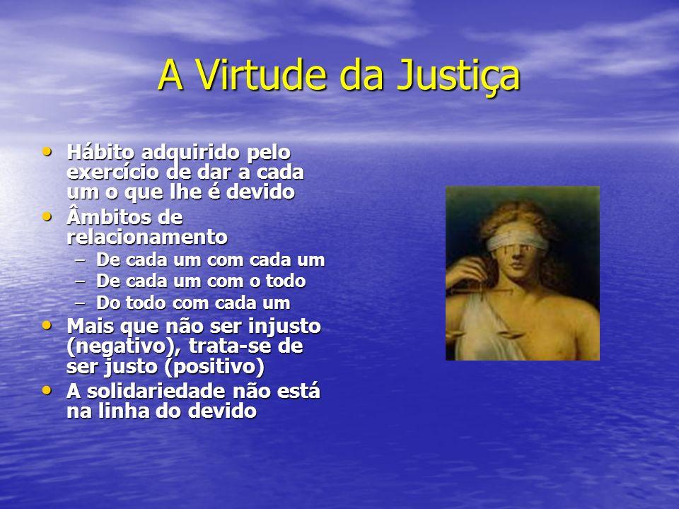 A Virtude da Justiça Hábito adquirido pelo exercício de dar a cada um o que lhe é devido Hábito adquirido pelo exercício de dar a cada um o que lhe é