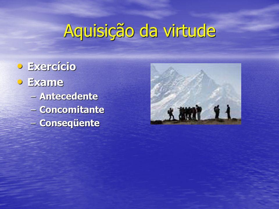 Aquisição da virtude Exercício Exercício Exame Exame –Antecedente –Concomitante –Conseqüente
