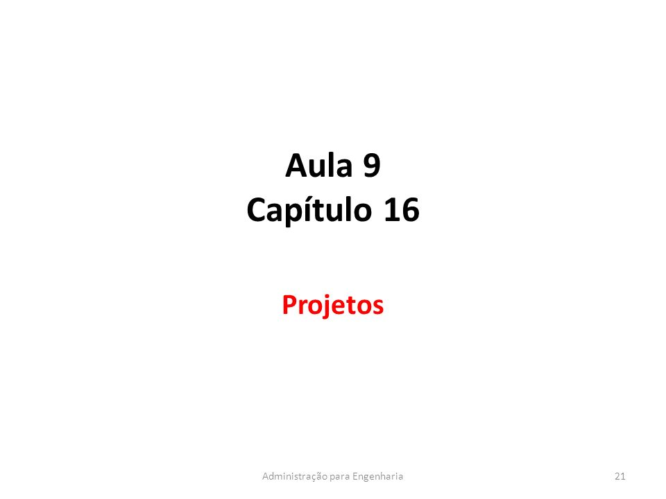 Aula 9 Capítulo 16 Projetos 21Administração para Engenharia